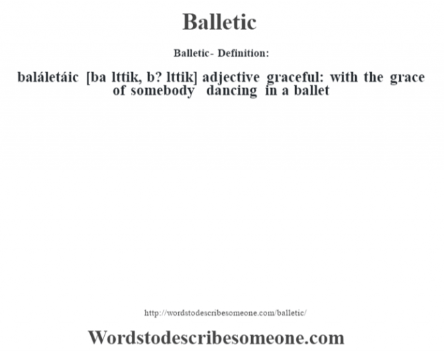 Balletic- Definition:baláletáic [ba lŽttik, b? lŽttik] adjective   graceful: with the grace of somebody dancing in a ballet