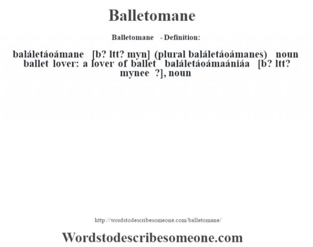 Balletomane  - Definition:baláletáoámane [b? lŽtt? mˆyn] (plural baláletáoámanes)  noun   ballet lover: a lover of ballet     -baláletáoámaániáa [b? ltt? m‡ynee ?], noun