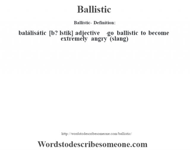 Ballistic- Definition:balálisátic [b? l'stik] adjective   - go ballistic to become extremely angry (slang)