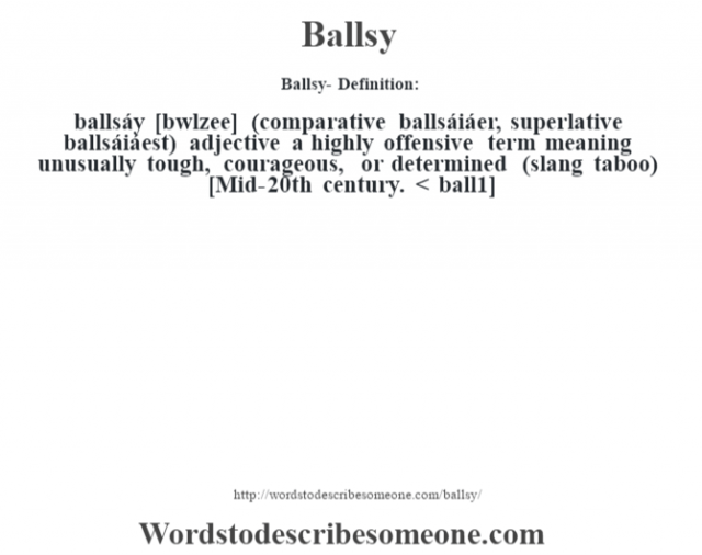 Ballsy- Definition:ballsáy [b‡wlzee] (comparative ballsáiáer, superlative ballsáiáest)  adjective   a highly offensive term meaning unusually tough, courageous, or determined (slang taboo)    [Mid-20th century. < ball1]