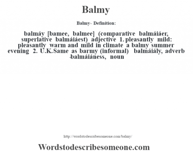 Balmy- Definition:balmáy [bamee, balmee] (comparative balmáiáer, superlative balmáiáest)  adjective  1.  pleasantly mild: pleasantly warm and mild in climate a balmy summer evening   2.  U.K. Same as barmy (informal)     -balmáiály, adverb -balmáiáness, noun