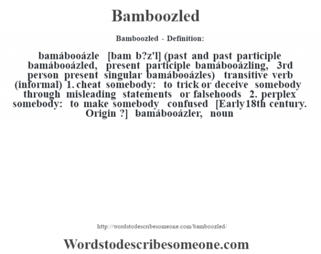 Bamboozled- Definition:bamábooázle [bam b?z'l] (past and past participle bamábooázled, present participle bamábooázling, 3rd person present singular bamábooázles)  transitive verb (informal)  1.  cheat somebody: to trick or deceive somebody through misleading statements or falsehoods  2.  perplex somebody: to make somebody confused    [Early 18th century. Origin ?]   -bamábooázler, noun