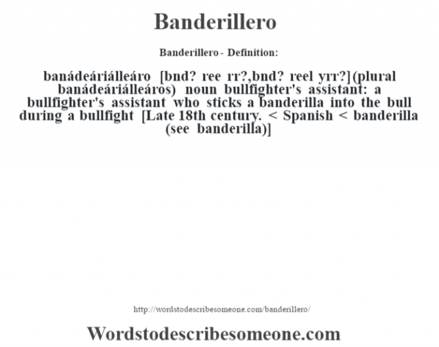 Banderillero- Definition:banádeáriálleáro [bˆnd? ree Žrr?, bˆnd? reel yŽrr?] (plural banádeáriálleáros)  noun   bullfighter's assistant: a bullfighter's assistant who sticks a banderilla into the bull during a bullfight    [Late 18th century. < Spanish < banderilla (see banderilla)]