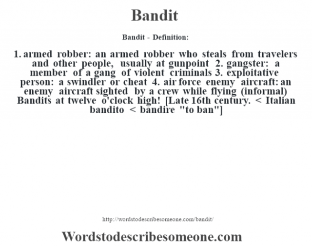 Bandit - Definition:1.  armed robber: an armed robber who steals from travelers and other people, usually at gunpoint  2.  gangster: a member of a gang of violent criminals  3.  exploitative person: a swindler or cheat  4.  air force enemy aircraft: an enemy aircraft sighted by a crew while flying (informal)  Bandits at twelve o'clock high!     [Late 16th century. < Italian bandito < bandire