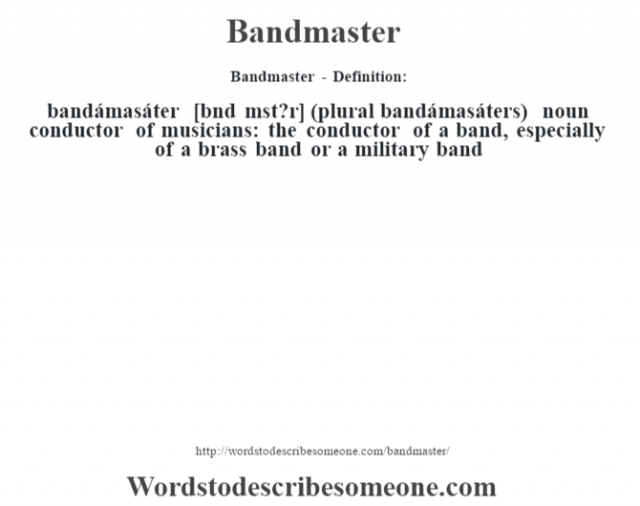 Bandmaster - Definition:bandámasáter [b‡nd mˆst?r] (plural bandámasáters)  noun   conductor of musicians: the conductor of a band, especially of a brass band or a military band