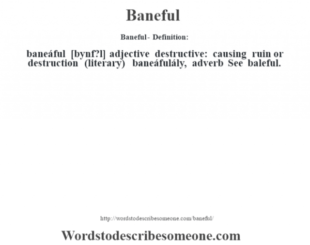 Baneful- Definition:baneáful [b‡ynf?l] adjective   destructive: causing ruin or destruction (literary)     -baneáfulály, adverb  See baleful.