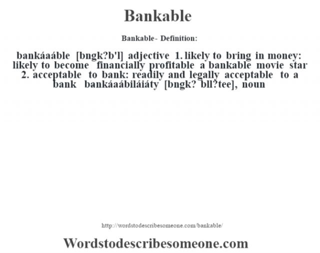 Bankable- Definition:bankáaáble [b‡ngk?b'l] adjective  1.  likely to bring in money: likely to become financially profitable a bankable movie star   2.  acceptable to bank: readily and legally acceptable to a bank     -bankáaábiláiáty [bˆngk? b'll?tee], noun