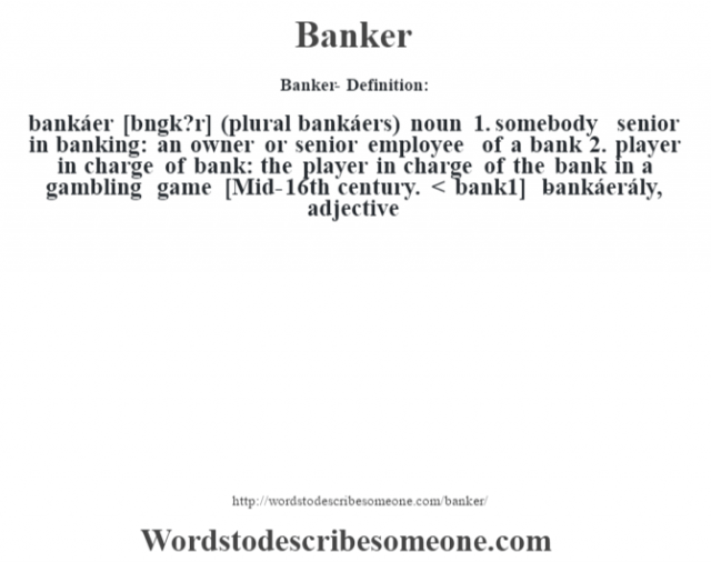 Banker- Definition:bankáer [b‡ngk?r] (plural bankáers)  noun  1.  somebody senior in banking: an owner or senior employee of a bank  2.  player in charge of bank: the player in charge of the bank in a gambling game    [Mid-16th century. < bank1]   -bankáerály, adjective