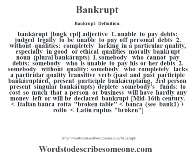 Bankrupt- Definition:bankárupt [b‡ngk rpt] adjective  1.  unable to pay debts: judged legally to be unable to pay off personal debts  2.  without qualities: completely lacking in a particular quality, especially in good or ethical qualities morally bankrupt     noun (plural bankárupts)  1.  somebody who cannot pay debts: somebody who is unable to pay his or her debts  2.  somebody without quality: somebody who completely lacks a particular quality    transitive verb (past and past participle bankáruptáed, present participle bankáruptáing, 3rd person present singular bankárupts)   deplete somebody's funds: to cost so much that a person or business will have hardly any money left or will be declared bankrupt    [Mid-16th century. < Italian banca rotta