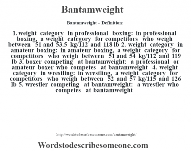 Bantamweight- Definition:1.  weight category in professional boxing: in professional boxing, a weight category for competitors who weigh between 51 and 53.5 kg/112 and 118 lb  2.  weight category in amateur boxing: in amateur boxing, a weight category for competitors who weigh between 51 and 54 kg/112 and 119 lb  3.  boxer competing at bantamweight: a professional or amateur boxer who competes at bantamweight  4.  weight category in wrestling: in wrestling, a weight category for competitors who weigh between 52 and 57 kg/115 and 126 lb  5.  wrestler competing at bantamweight: a wrestler who competes at bantamweight