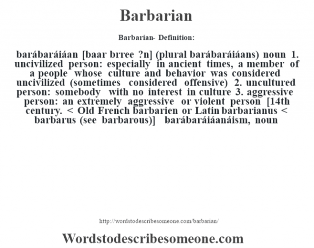 Barbarian- Definition:barábaráiáan [baar bŽrree ?n] (plural barábaráiáans)  noun  1.  uncivilized person: especially in ancient times, a member of a people whose culture and behavior was considered uncivilized (sometimes considered offensive)  2.  uncultured person: somebody with no interest in culture  3.  aggressive person: an extremely aggressive or violent person    [14th century. < Old French barbarien or Latin barbarianus < barbarus (see barbarous)]   -barábaráiáanáism, noun