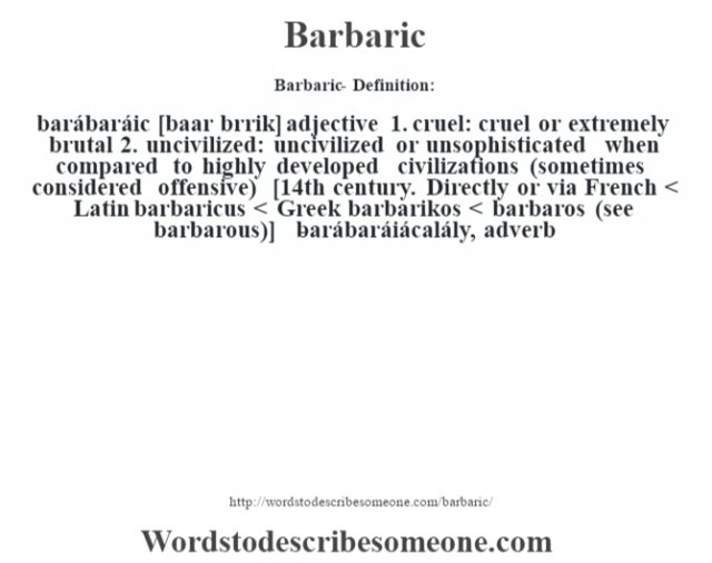 Barbaric- Definition:barábaráic [baar b‡rrik] adjective  1.  cruel: cruel or extremely brutal  2.  uncivilized: uncivilized or unsophisticated when compared to highly developed civilizations (sometimes considered offensive)    [14th century. Directly or via French < Latin barbaricus < Greek barbarikos < barbaros (see barbarous)]   -barábaráiácalály, adverb