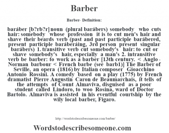Barber- Definition:baráber [b?rb?r] noun (plural barábers)   somebody who cuts hair: somebody whose profession it is to cut men's hair and shave their beards    verb (past and past participle barábered, present participle baráberáing, 3rd person present singular barábers)  1.  transitive verb cut somebody's hair: to cut or shave somebody's hair, especially a man's  2.  intransitive verb be barber: to work as a barber    [13th century. < Anglo-Norman barbour < French barbe (see barb1)]   The Barber of Seville, an opera (1816) by Italian composer Gioacchino Antonio Rossini. A comedy based on a play (1775) by French dramatist Pierre Augustin Caron de Beaumarchais, it tells of the attempts of Count Almaviva, disguised as a poor student called Lindoro, to woo Rosina, ward of Doctor Bartolo. Almaviva is assisted in his eventful courtship by the wily local barber, Figaro.