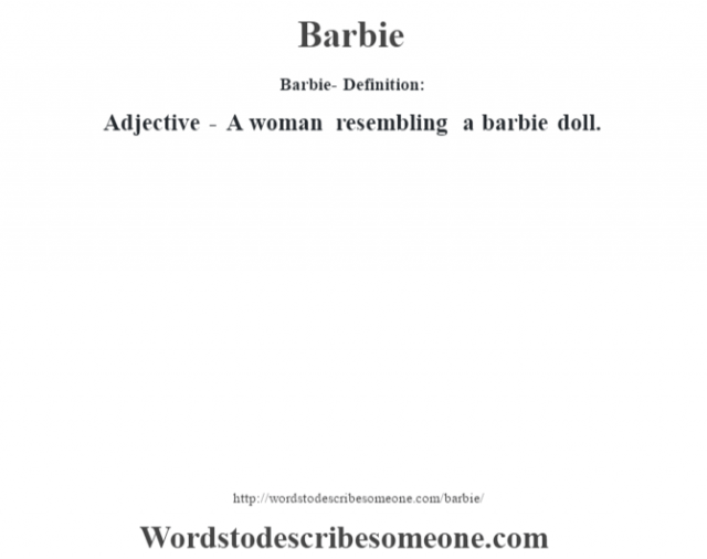 Barbie- Definition:Adjective - A woman resembling a barbie doll.