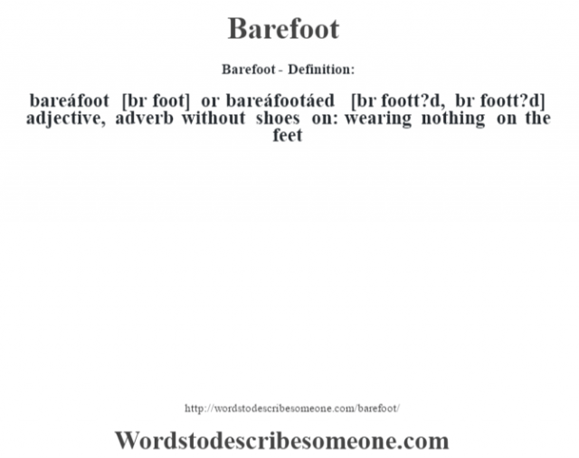Barefoot- Definition:bareáfoot [bŽr foot] or bareáfootáed [br foott?d, bŽr foott?d] adjective, adverb   without shoes on: wearing nothing on the feet