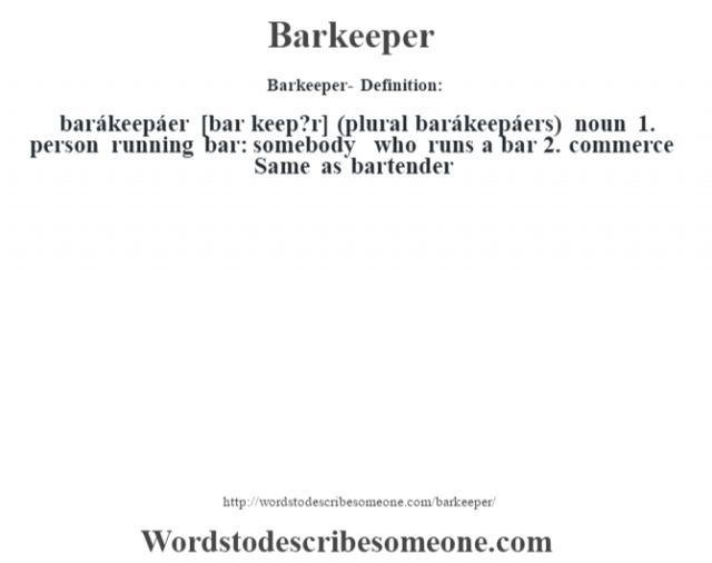 Barkeeper- Definition:barákeepáer [bar keep?r] (plural barákeepáers)  noun  1.  person running bar: somebody who runs a bar  2.  commerce Same as bartender