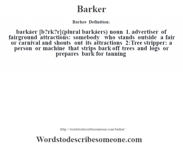 Barker- Definition:barkáer [b?rk?r] (plural barkáers)  noun  1.  advertiser of fairground attractions: somebody who stands outside a fair or carnival and shouts out its attractions  2:Tree stripper: a person or machine that strips bark off trees and logs or prepares bark for tanning