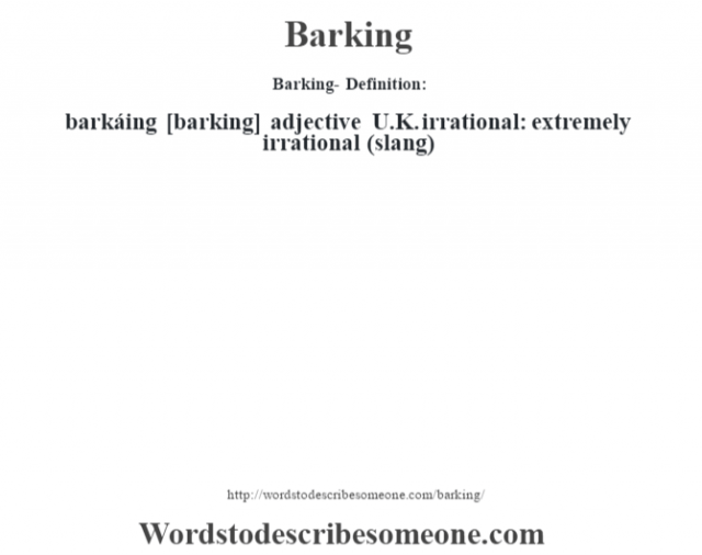 Barking- Definition:barkáing [barking] adjective   U.K. irrational: extremely irrational (slang)
