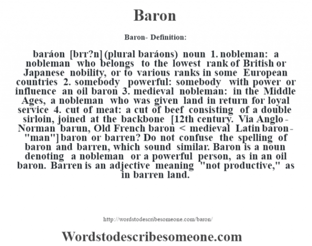 Baron- Definition:baráon [b‡rr?n] (plural baráons)  noun  1.  nobleman: a nobleman who belongs to the lowest rank of British or Japanese nobility, or to various ranks in some European countries  2.  somebody powerful: somebody with power or influence an oil baron   3.  medieval nobleman: in the Middle Ages, a nobleman who was given land in return for loyal service  4.  cut of meat: a cut of beef consisting of a double sirloin, joined at the backbone    [12th century. Via Anglo-Norman barun, Old French baron < medieval Latin baron-