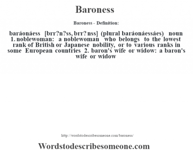 Baroness- Definition:baráonáess [b‡rr?n?ss, b‡rr? nss] (plural baráonáessáes)  noun  1.  noblewoman: a noblewoman who belongs to the lowest rank of British or Japanese nobility, or to various ranks in some European countries  2.  baron's wife or widow: a baron's wife or widow