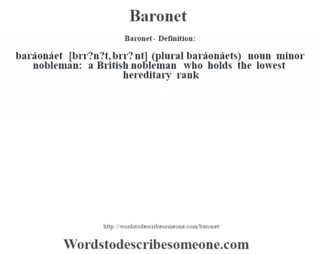 Baronet- Definition:baráonáet [b‡rr?n?t, b‡rr? nt] (plural baráonáets)  noun   minor nobleman: a British nobleman who holds the lowest hereditary rank