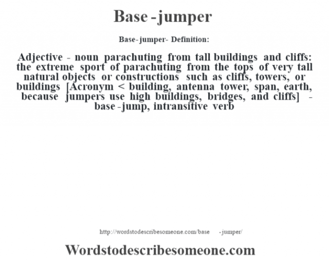 Base-jumper- Definition:Adjective - noun   parachuting from tall buildings and cliffs: the extreme sport of parachuting from the tops of very tall natural objects or constructions such as cliffs, towers, or buildings    [Acronym < building, antenna tower, span, earth, because jumpers use high buildings, bridges, and cliffs]   -base-jump, intransitive verb