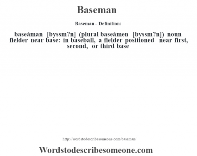 Baseman- Definition:baseáman [b‡yssm?n] (plural baseámen [b‡yssm?n])  noun   fielder near base: in baseball, a fielder positioned near first, second, or third base