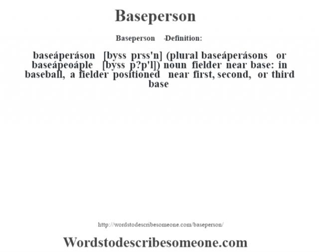 Baseperson   - Definition:baseáperáson [b‡yss prss'n] (plural baseáperásons or baseápeoáple [b‡yss p?p'l])  noun   fielder near base: in baseball, a fielder positioned near first, second, or third base