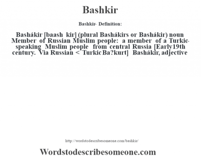 Bashkir- Definition:Bashákir [baash kir] (plural Bashákirs or Bashákir)  noun  Member of Russian Muslim people: a member of a Turkic-speaking Muslim people from central Russia     [Early 19th century. Via Russian < Turkic Ba?kurt]   -Bashákir, adjective