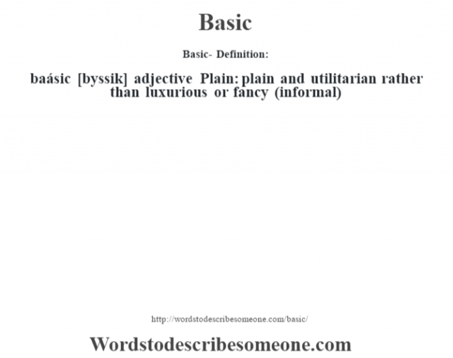 Basic- Definition:baásic [b‡yssik] adjective   Plain: plain and utilitarian rather than luxurious or fancy (informal)