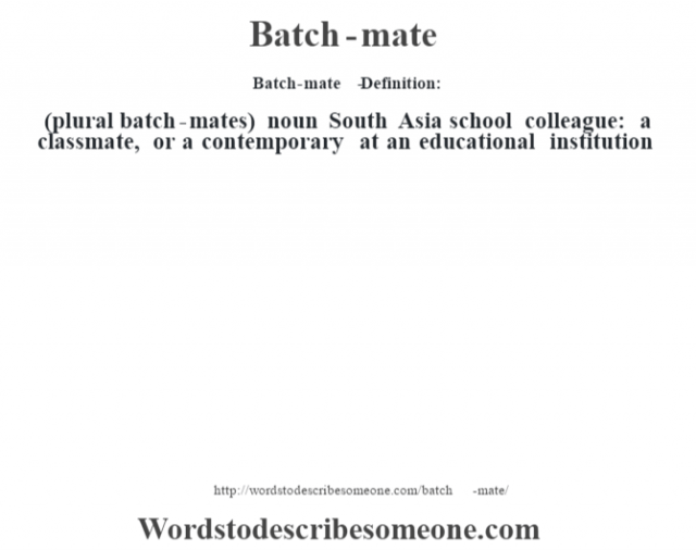 Batch-mate   - Definition:(plural batch-mates)  noun   South Asia school colleague: a classmate, or a contemporary at an educational institution