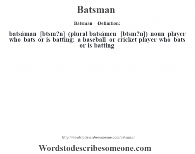 Batsman   - Definition:batsáman [b‡tsm?n] (plural batsámen [b‡tsm?n])  noun   player who bats or is batting: a baseball or cricket player who bats or is batting