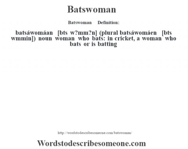 "Batswoman      - Definition:batsáwomáan [b‡ts w?mm?n] (plural batsáwomáen [b‡ts w""mmin])  noun   woman who bats: in cricket, a woman who bats or is batting"