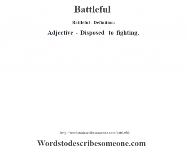 Battleful- Definition:Adjective - Disposed to fighting.