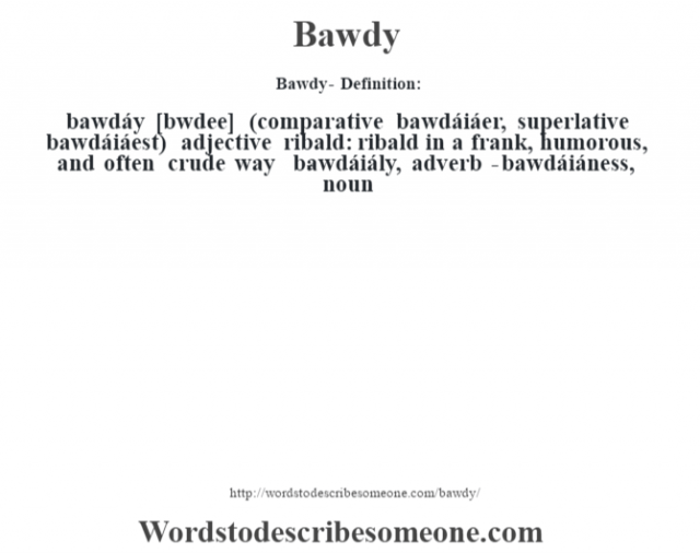 Bawdy- Definition:bawdáy [b‡wdee] (comparative bawdáiáer, superlative bawdáiáest)  adjective   ribald: ribald in a frank, humorous, and often crude way     -bawdáiály, adverb -bawdáiáness, noun