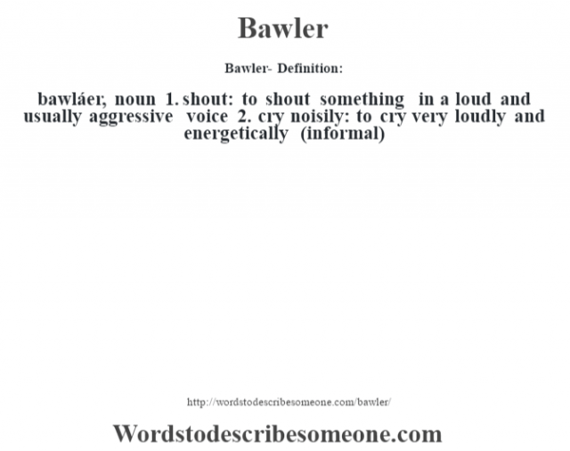 Bawler- Definition:bawláer, noun 1.  shout: to shout something in a loud and usually aggressive voice  2.  cry noisily: to cry very loudly and energetically (informal)