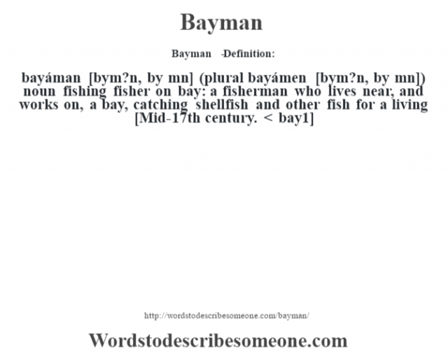 Bayman   - Definition:bayáman [b‡ym?n, b‡y mˆn] (plural bayámen [b‡ym?n, b‡y mn])  noun   fishing fisher on bay: a fisherman who lives near, and works on, a bay, catching shellfish and other fish for a living    [Mid-17th century. < bay1]