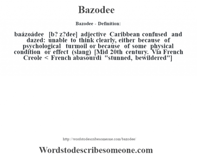 Bazodee- Definition:baázoádee [b? z?dee] adjective   Caribbean confused and dazed: unable to think clearly, either because of psychological turmoil or because of some physical condition or effect (slang)    [Mid 20th century. Via French Creole < French abasourdi