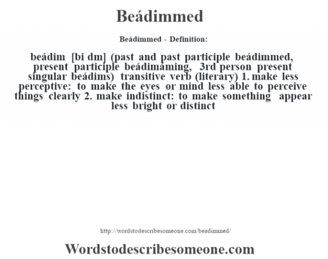 Beádimmed- Definition:beádim [bi d'm] (past and past participle beádimmed, present participle beádimáming, 3rd person present singular beádims)  transitive verb (literary)  1.  make less perceptive: to make the eyes or mind less able to perceive things clearly  2.  make indistinct: to make something appear less bright or distinct