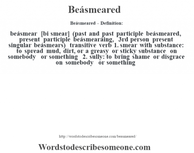 Beásmeared- Definition:beásmear [bi smear] (past and past participle beásmeared, present participle beásmearáing, 3rd person present singular beásmears)  transitive verb  1.  smear with substance: to spread mud, dirt, or a greasy or sticky substance on somebody or something  2.  sully: to bring shame or disgrace on somebody or something