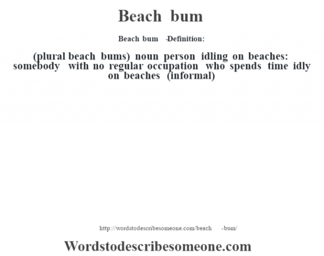 Beach bum   - Definition:(plural beach bums)  noun   person idling on beaches: somebody with no regular occupation who spends time idly on beaches (informal)