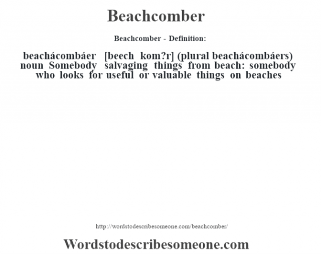 Beachcomber- Definition:beachácombáer [beech kom?r] (plural beachácombáers)  noun  Somebody salvaging things from beach: somebody who looks for useful or valuable things on beaches