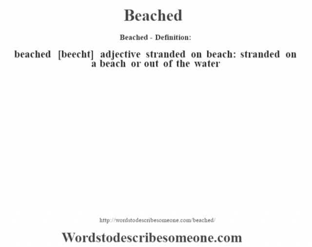 Beached- Definition:beached [beecht] adjective   stranded on beach: stranded on a beach or out of the water