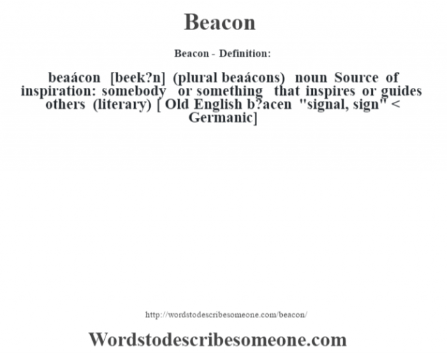 Beacon- Definition:beaácon [beek?n] (plural beaácons)  noun  Source of inspiration: somebody or something that inspires or guides others (literary)  [ Old English b?acen
