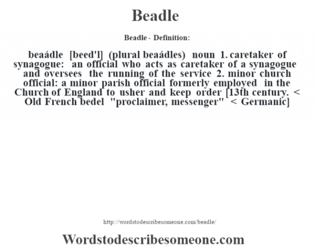 Beadle- Definition:beaádle [beed'l] (plural beaádles)  noun  1.  caretaker of synagogue: an official who acts as caretaker of a synagogue and oversees the running of the service  2.  minor church official: a minor parish official formerly employed in the Church of England to usher and keep order    [13th century. < Old French bedel