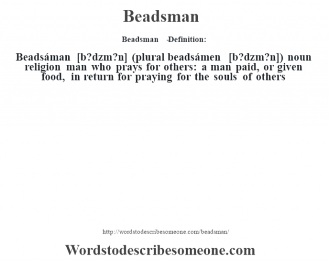 Beadsman   - Definition:Beadsáman [b?dzm?n] (plural beadsámen [b?dzm?n])  noun   religion man who prays for others: a man paid, or given food, in return for praying for the souls of others
