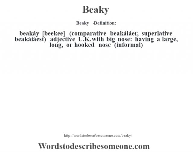 Beaky   - Definition:beakáy [beekee] (comparative beakáiáer, superlative beakáiáest)  adjective   U.K. with big nose: having a large, long, or hooked nose (informal)