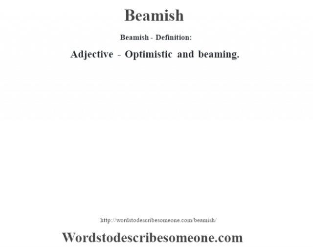 Beamish- Definition:Adjective - Optimistic and beaming.