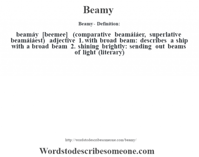 Beamy- Definition:beamáy [beemee] (comparative beamáiáer, superlative beamáiáest)  adjective  1.  with broad beam: describes a ship with a broad beam  2.  shining brightly: sending out beams of light (literary)