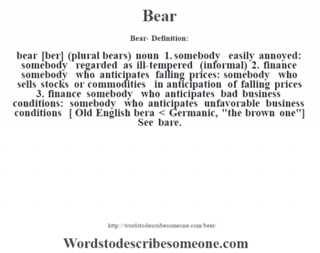Bear- Definition:bear [ber] (plural bears)  noun   1.  somebody easily annoyed: somebody regarded as ill-tempered (informal)  2.  finance somebody who anticipates falling prices: somebody who sells stocks or commodities in anticipation of falling prices  3.  finance somebody who anticipates bad business conditions: somebody who anticipates unfavorable business conditions  [ Old English bera < Germanic,